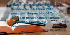 Ktr, Bimtek dan Diklat Sosialisasi Peraturan Presiden No. 16 Tahun 2018 pengganti Perpres No. 54 Tahun 2010 dan perubahannya tentang Pengadaan Barang/Jasa Pemerintah